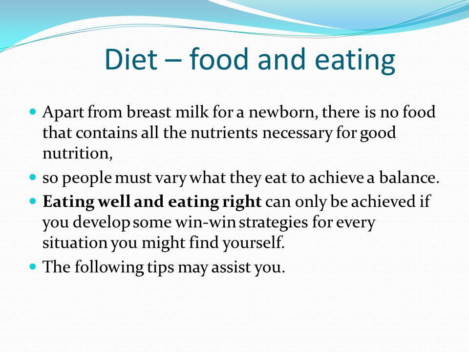 Diet – food and eating Apart from breast milk for a newborn, there is no food that contains all the nutrients necessary for good nutrition,
