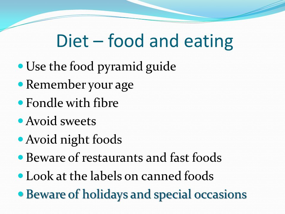Diet – food and eating Use the food pyramid guide Remember your age