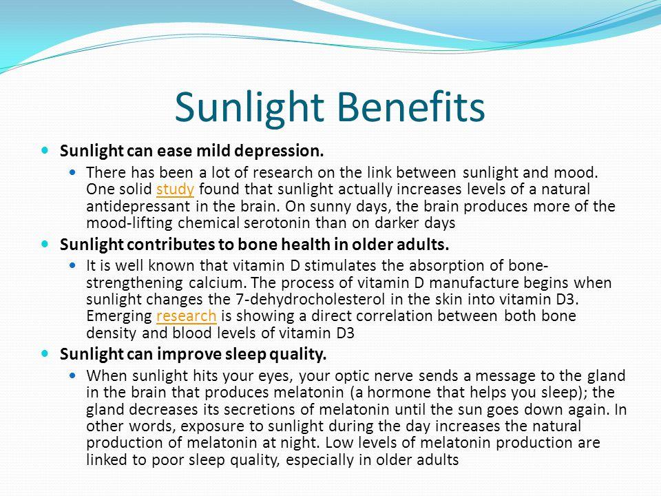 Sunlight Benefits Sunlight can ease mild depression.