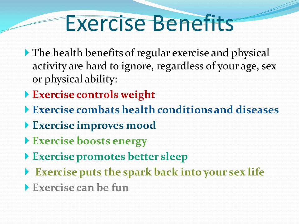 Exercise Benefits The health benefits of regular exercise and physical activity are hard to ignore, regardless of your age, sex or physical ability: