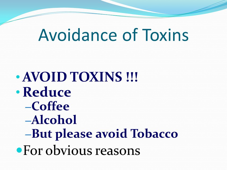Avoidance of Toxins AVOID TOXINS !!! Reduce For obvious reasons Coffee