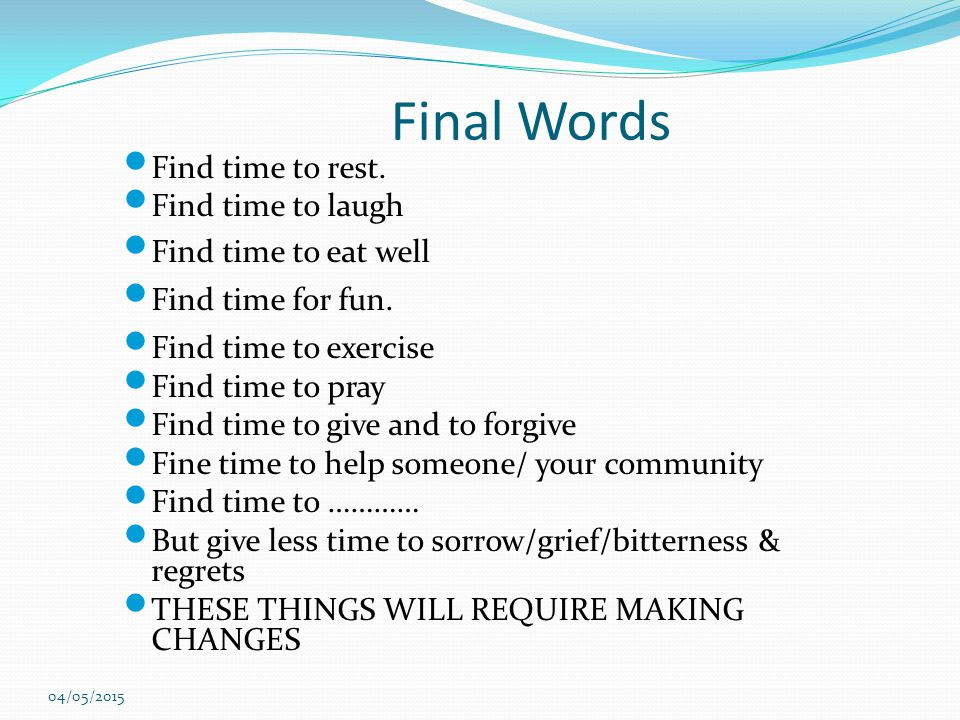 Final Words Find time to rest. Find time to laugh