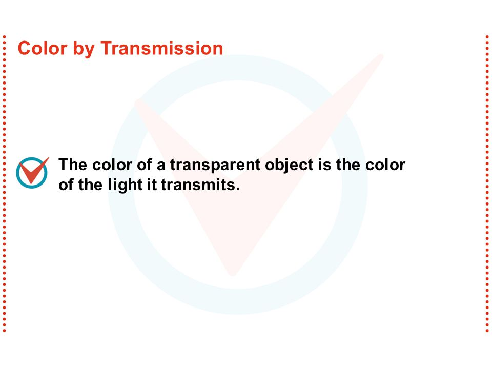 Color by Transmission The color of a transparent object is the color of the light it transmits.