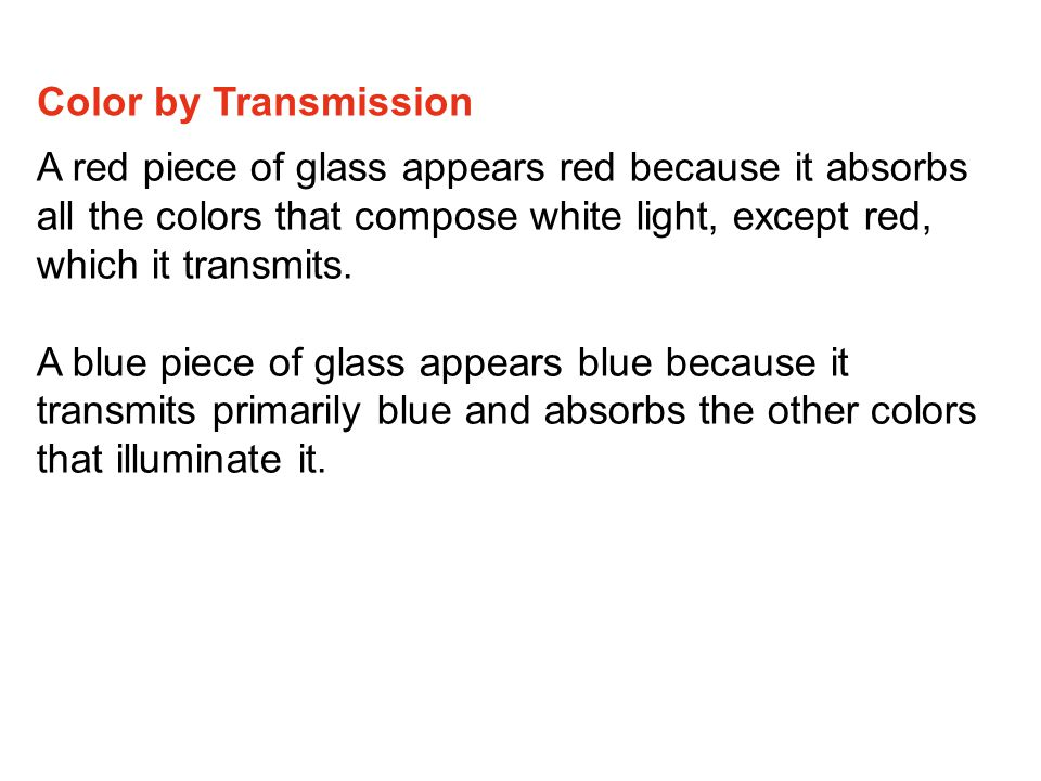 Color by Transmission A red piece of glass appears red because it absorbs all the colors that compose white light, except red, which it transmits.