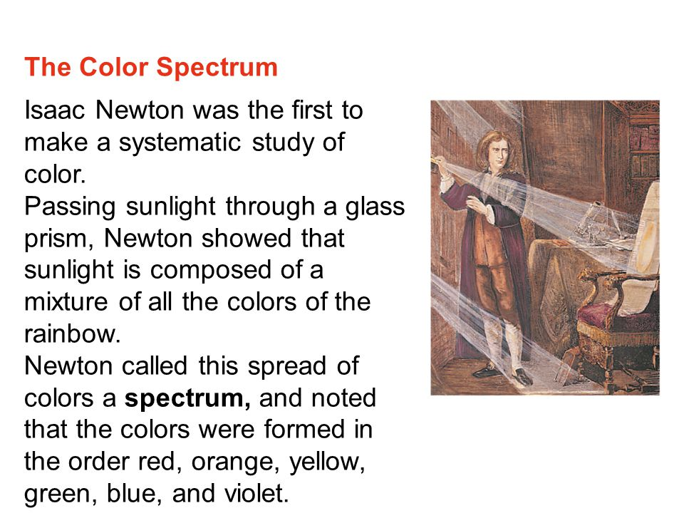 The Color Spectrum Isaac Newton was the first to make a systematic study of color.