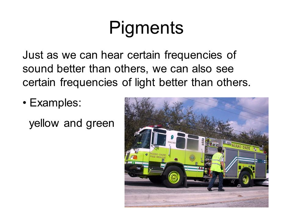 Pigments Just as we can hear certain frequencies of sound better than others, we can also see certain frequencies of light better than others.