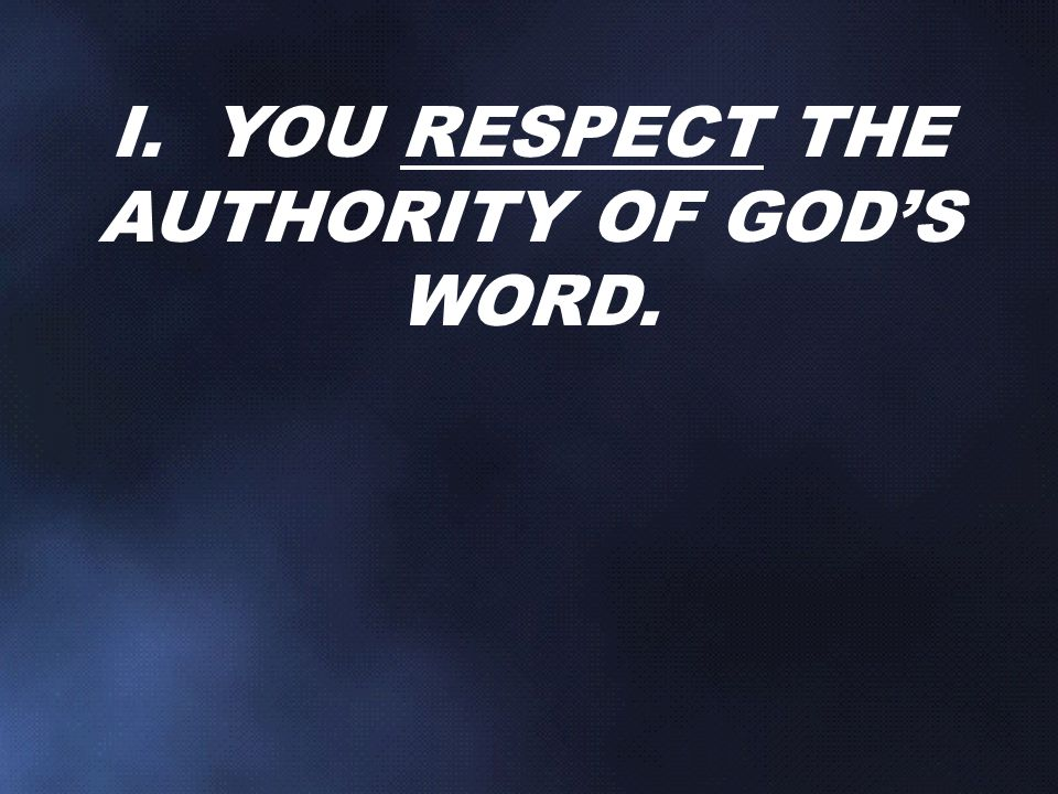I. YOU RESPECT THE AUTHORITY OF GOD'S WORD.