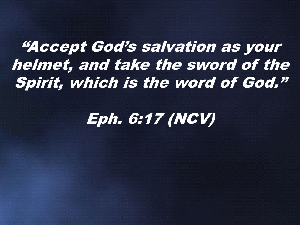 Accept God's salvation as your helmet, and take the sword of the Spirit, which is the word of God.