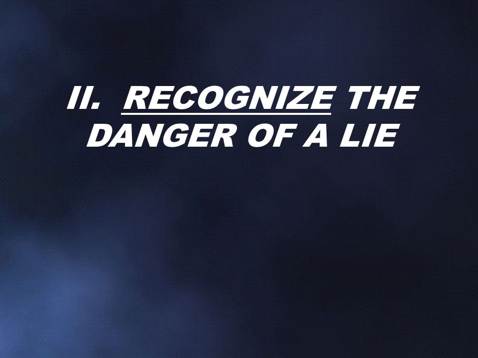 II. RECOGNIZE THE DANGER OF A LIE