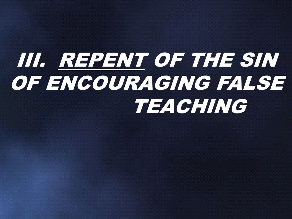 III. REPENT OF THE SIN OF ENCOURAGING FALSE