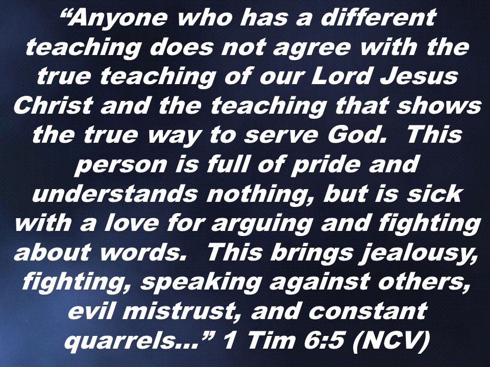 Anyone who has a different teaching does not agree with the true teaching of our Lord Jesus Christ and the teaching that shows the true way to serve God.