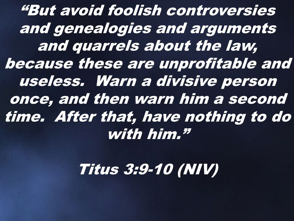 But avoid foolish controversies and genealogies and arguments and quarrels about the law, because these are unprofitable and useless. Warn a divisive person once, and then warn him a second time. After that, have nothing to do with him.