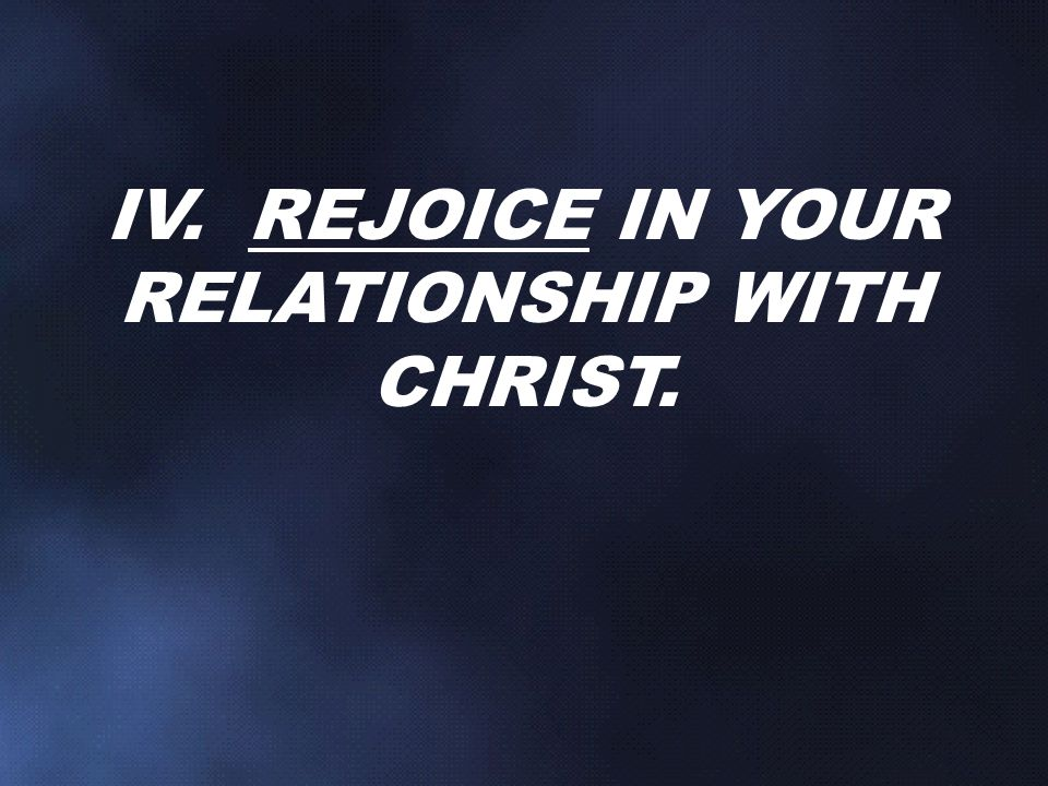 IV. REJOICE IN YOUR RELATIONSHIP WITH CHRIST.