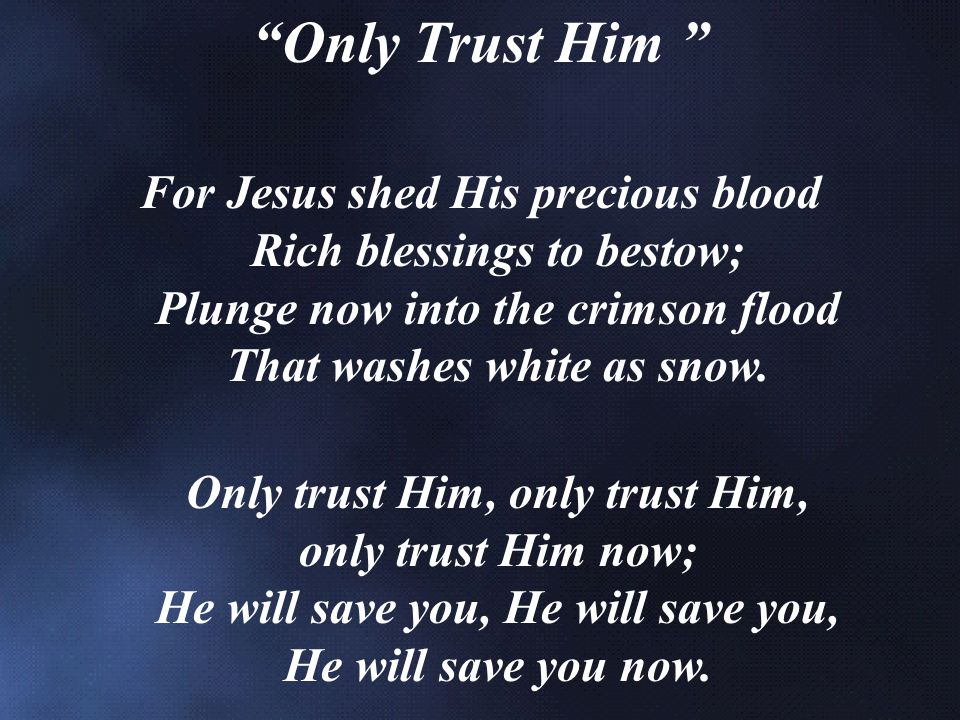 Only Trust Him For Jesus shed His precious blood Rich blessings to bestow; Plunge now into the crimson flood That washes white as snow.