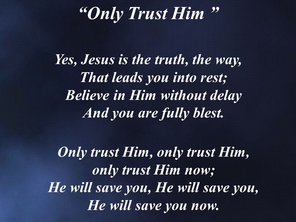 Only Trust Him Yes, Jesus is the truth, the way, That leads you into rest; Believe in Him without delay And you are fully blest.
