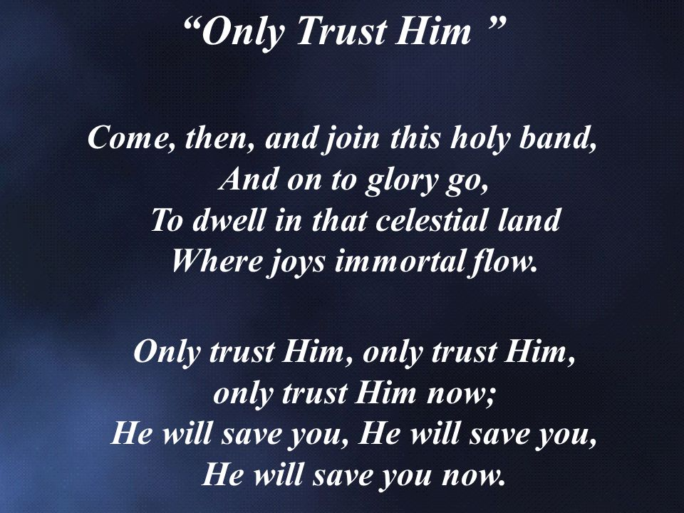 Only Trust Him Come, then, and join this holy band, And on to glory go, To dwell in that celestial land Where joys immortal flow.