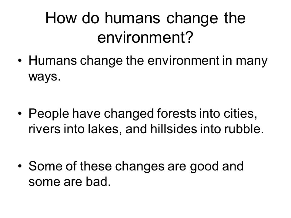 How do humans change the environment