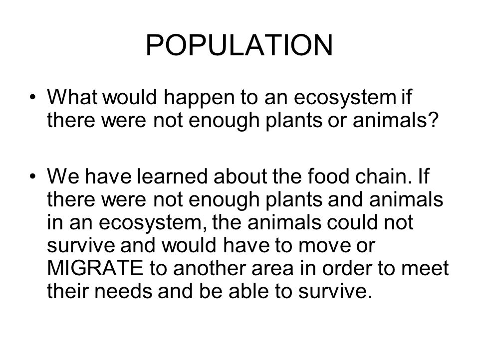 POPULATION What would happen to an ecosystem if there were not enough plants or animals