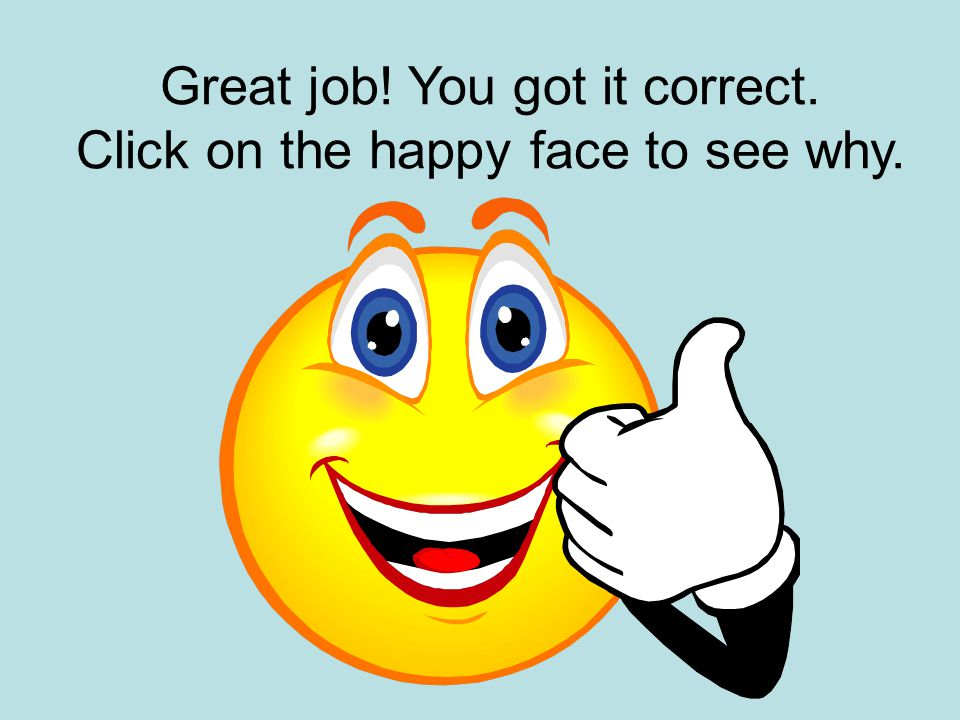 Great job! You got it correct. Click on the happy face to see why.