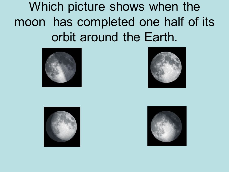 Which picture shows when the moon has completed one half of its orbit around the Earth.