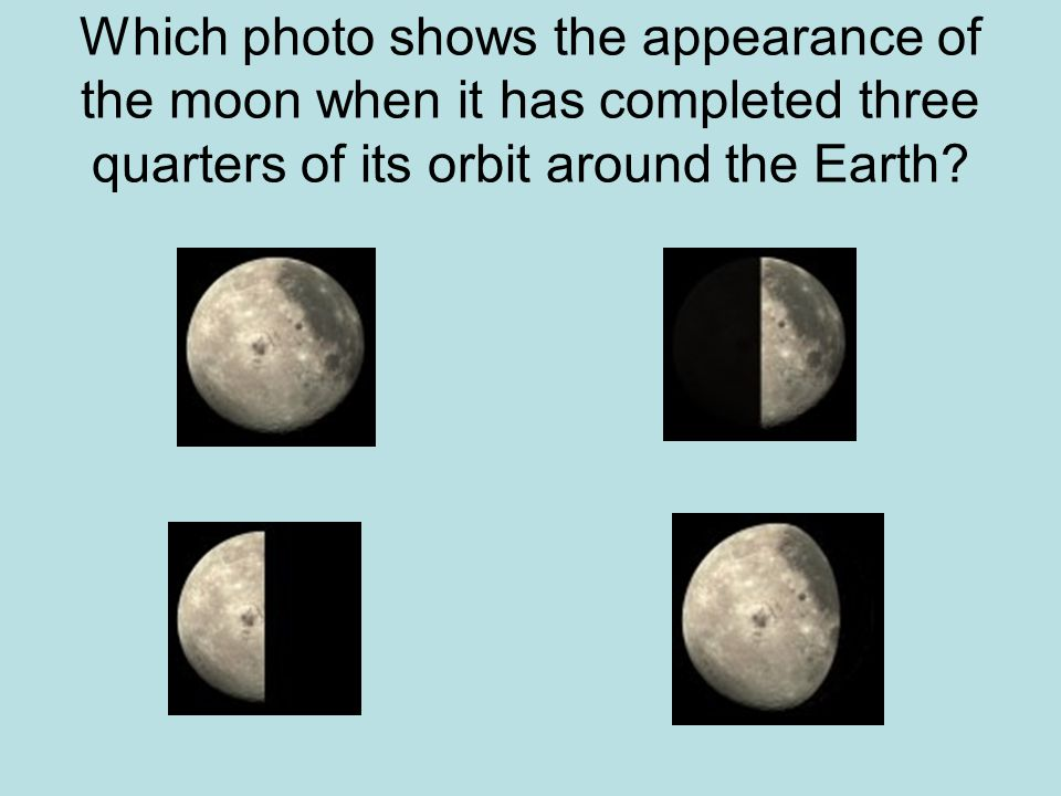 Which photo shows the appearance of the moon when it has completed three quarters of its orbit around the Earth