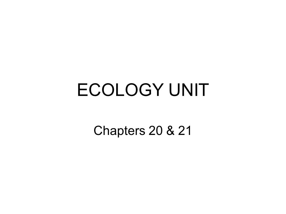 ECOLOGY UNIT Chapters 20 & 21