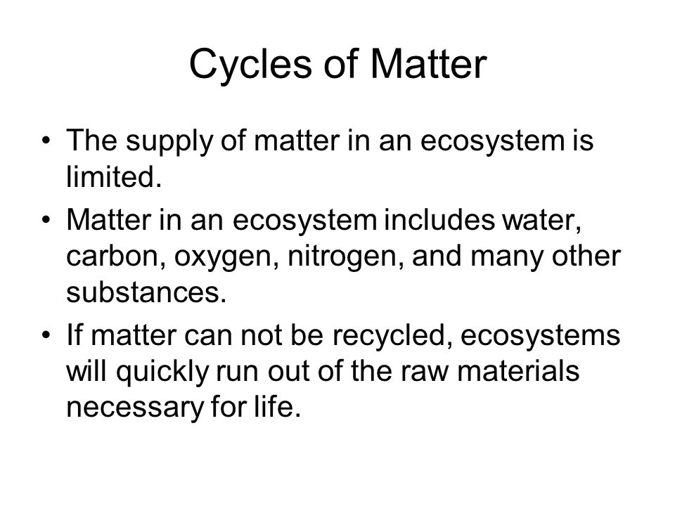 Cycles of Matter The supply of matter in an ecosystem is limited.
