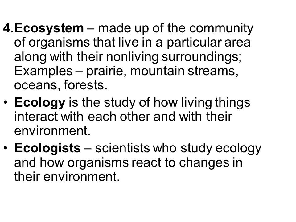 4.Ecosystem – made up of the community of organisms that live in a particular area along with their nonliving surroundings; Examples – prairie, mountain streams, oceans, forests.