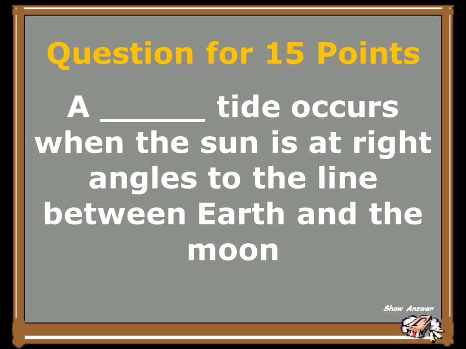 Question for 15 Points A _____ tide occurs when the sun is at right angles to the line between Earth and the moon.