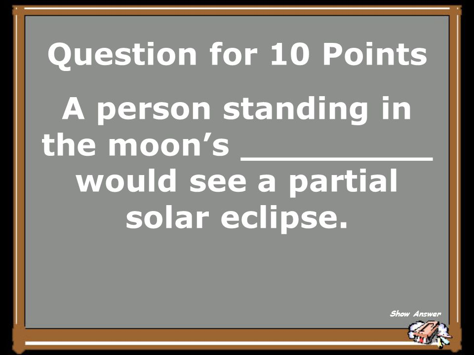 Question for 10 Points A person standing in the moon's _________ would see a partial solar eclipse.