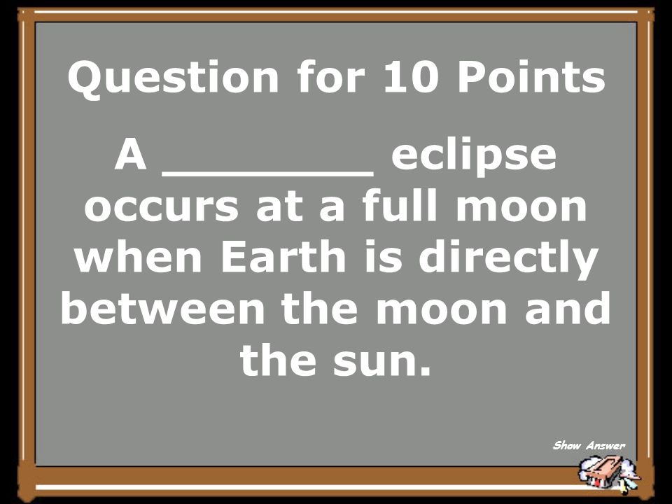 Question for 10 Points A _______ eclipse occurs at a full moon when Earth is directly between the moon and the sun.
