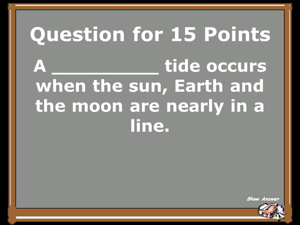 Question for 15 Points A _________ tide occurs when the sun, Earth and the moon are nearly in a line.