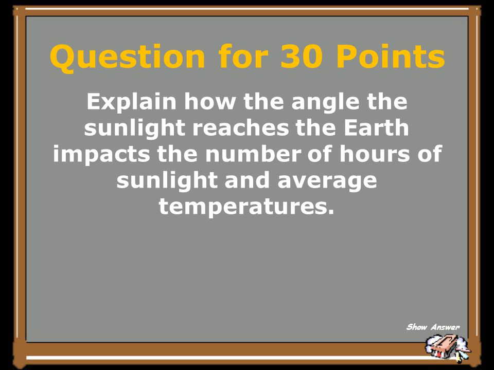 Question for 30 Points Explain how the angle the sunlight reaches the Earth impacts the number of hours of sunlight and average temperatures.