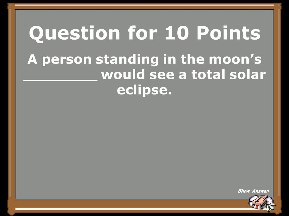 Question for 10 Points A person standing in the moon's ________ would see a total solar eclipse.