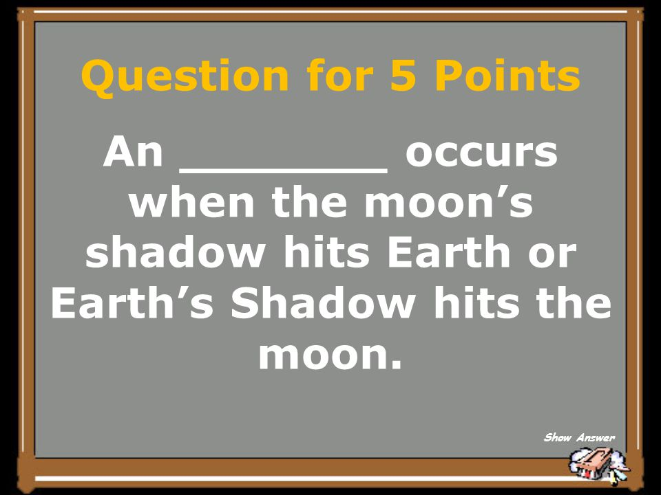 Question for 5 Points An _______ occurs when the moon's shadow hits Earth or Earth's Shadow hits the moon.