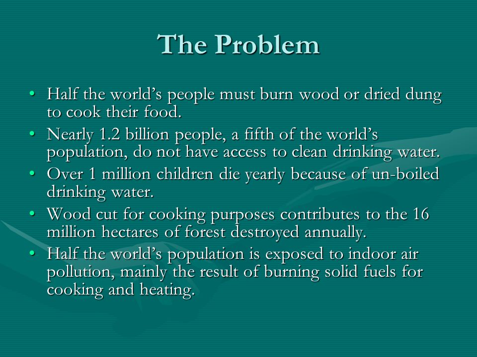 The Problem Half the world's people must burn wood or dried dung to cook their food.