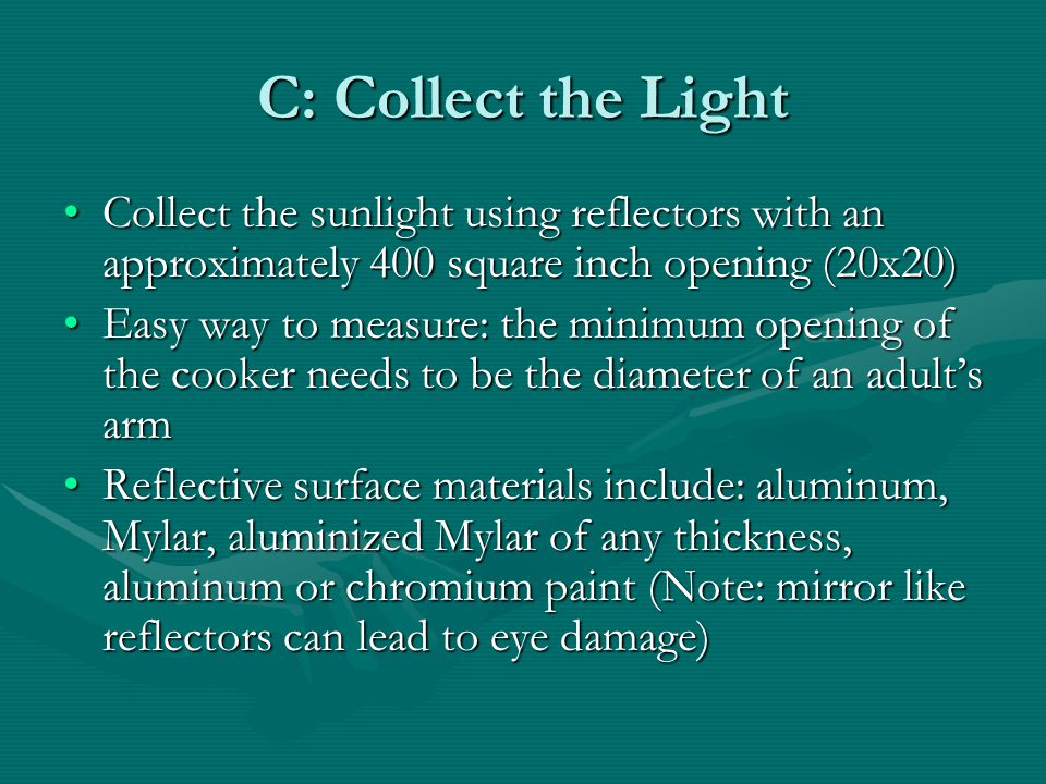 C: Collect the Light Collect the sunlight using reflectors with an approximately 400 square inch opening (20x20)
