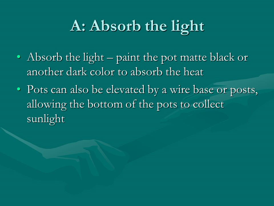 A: Absorb the light Absorb the light – paint the pot matte black or another dark color to absorb the heat.