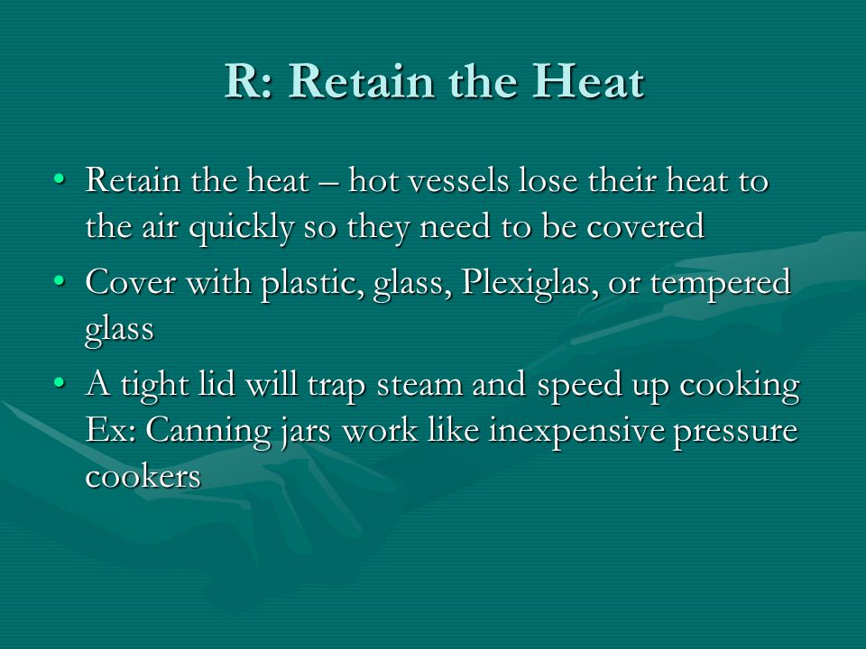 R: Retain the Heat Retain the heat – hot vessels lose their heat to the air quickly so they need to be covered.
