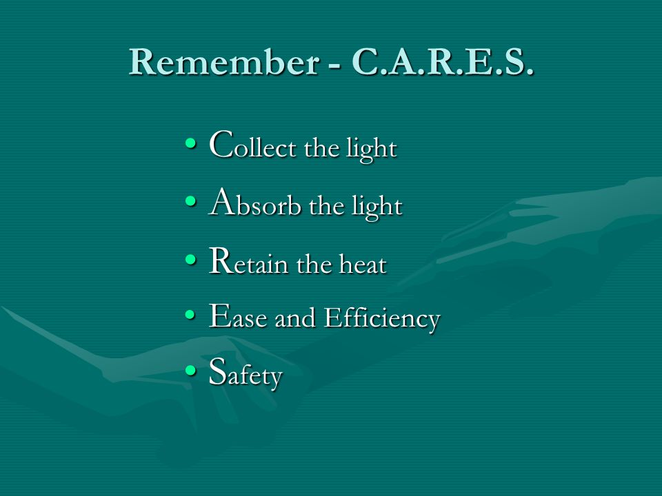 Remember - C.A.R.E.S. Collect the light Absorb the light