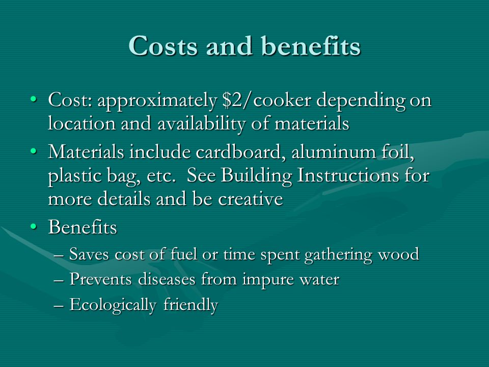 Costs and benefits Cost: approximately $2/cooker depending on location and availability of materials.