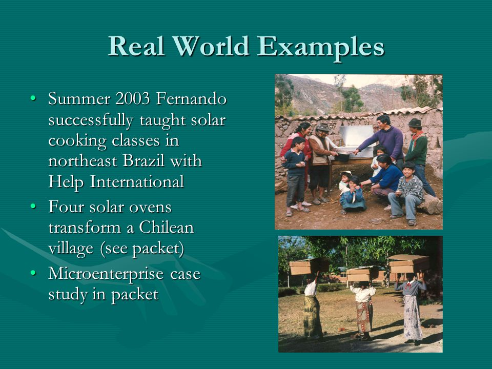 Real World Examples Summer 2003 Fernando successfully taught solar cooking classes in northeast Brazil with Help International.