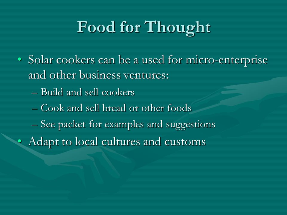 Food for Thought Solar cookers can be a used for micro-enterprise and other business ventures: Build and sell cookers.