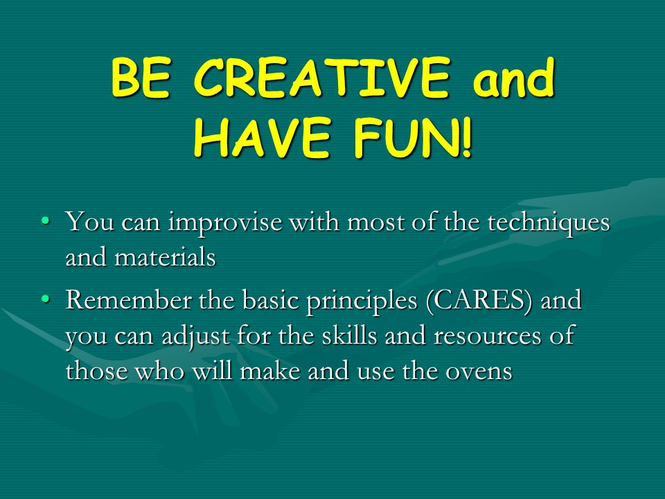 BE CREATIVE and HAVE FUN!