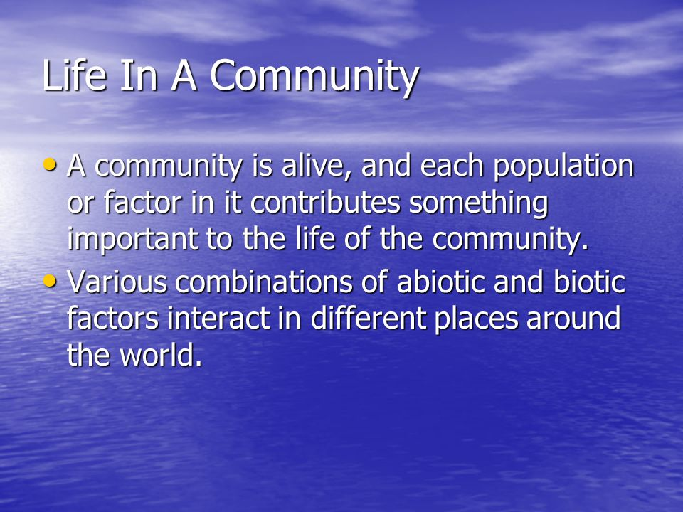 Life In A Community A community is alive, and each population or factor in it contributes something important to the life of the community.