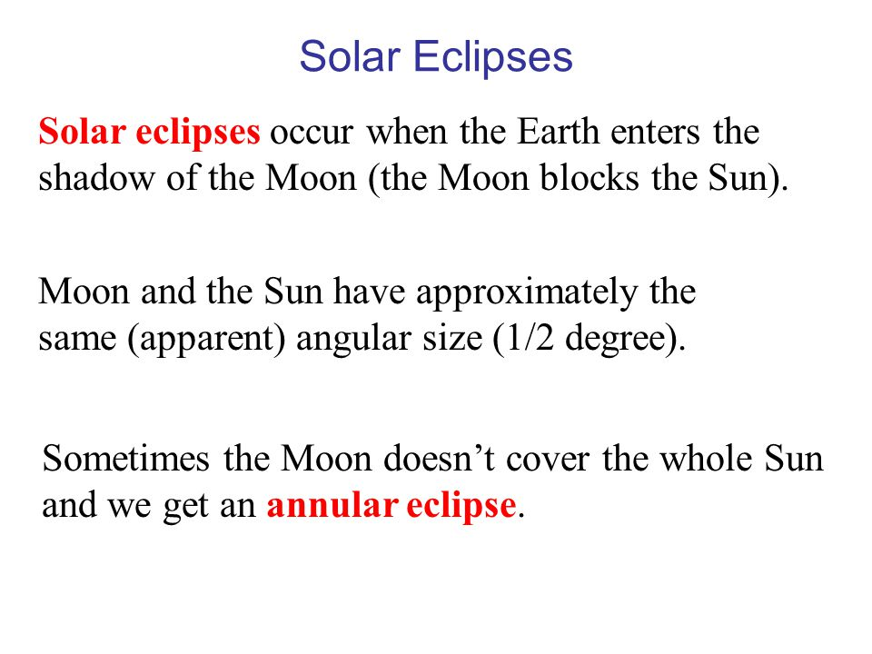 Solar Eclipses Solar eclipses occur when the Earth enters the shadow of the Moon (the Moon blocks the Sun).