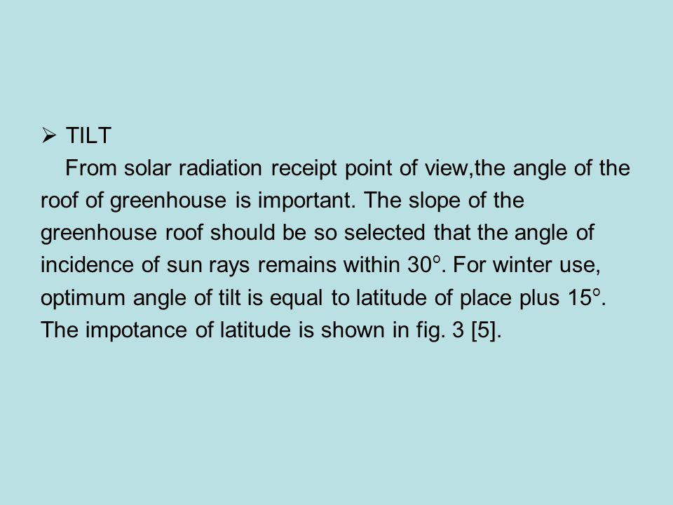 TILT From solar radiation receipt point of view,the angle of the. roof of greenhouse is important. The slope of the.