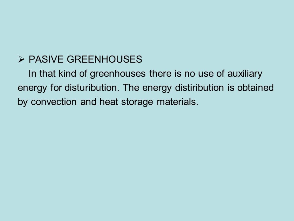 PASIVE GREENHOUSES In that kind of greenhouses there is no use of auxiliary. energy for disturibution. The energy distiribution is obtained.