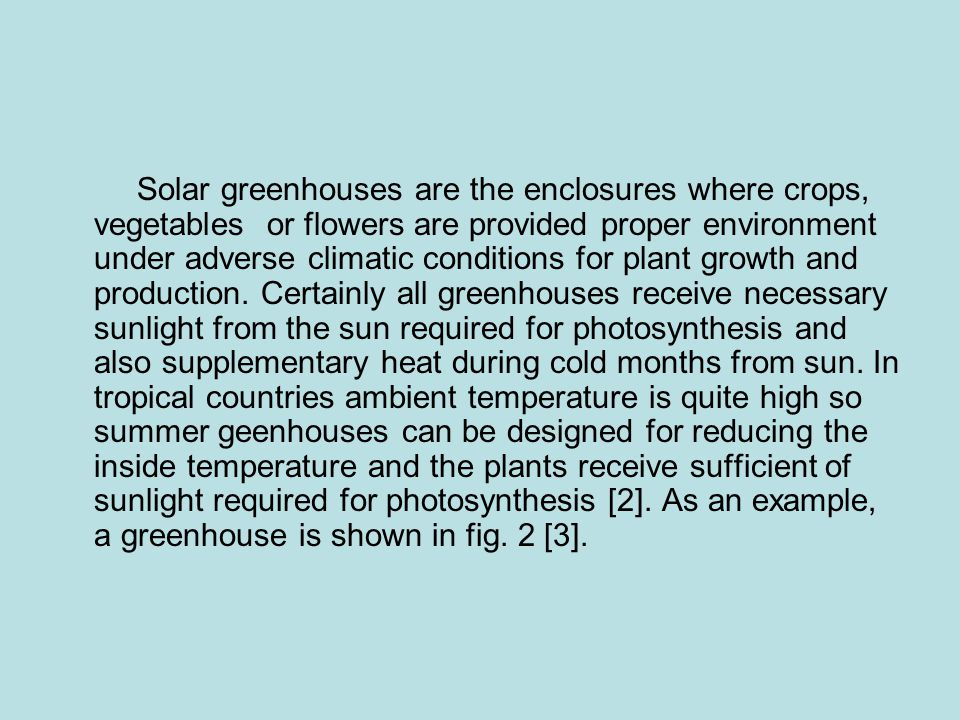 Solar greenhouses are the enclosures where crops, vegetables or flowers are provided proper environment under adverse climatic conditions for plant growth and production.