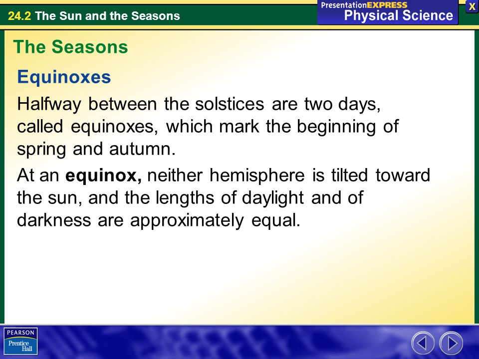 The Seasons Equinoxes. Halfway between the solstices are two days, called equinoxes, which mark the beginning of spring and autumn.